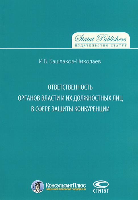 И. В. Башлаков-Николаев Ответственность органов власти и их должностных лиц в сфере защиты конкуренции