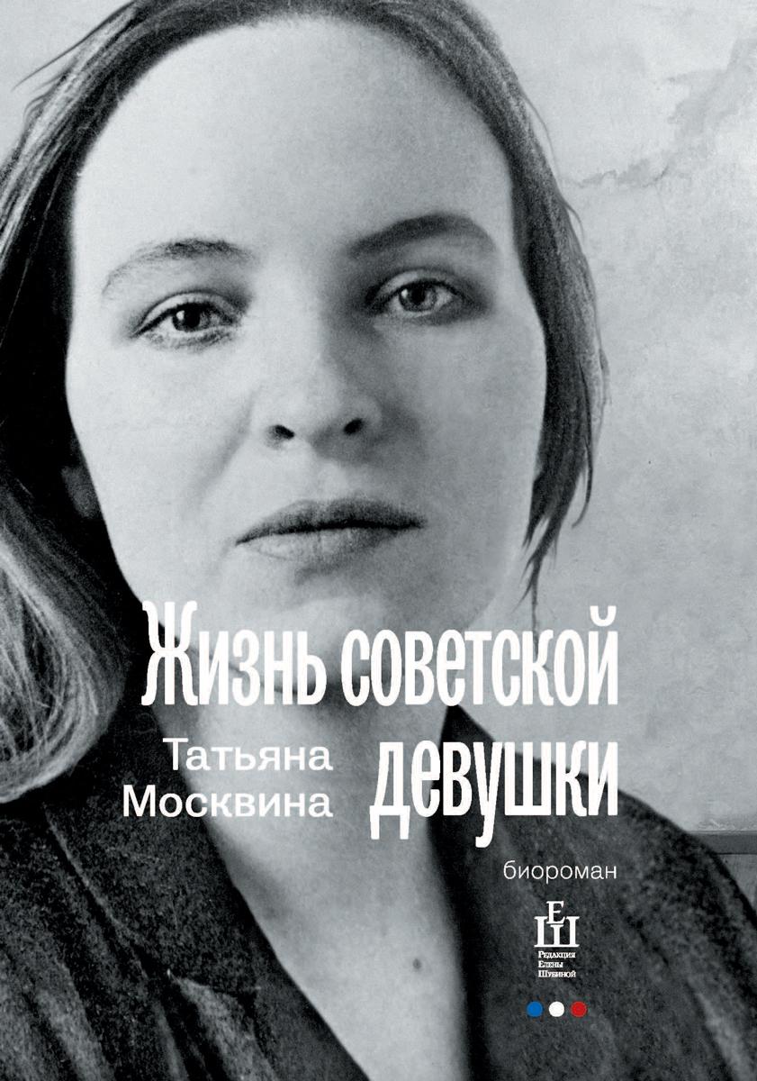 Татьяна Москвина Жизнь советской девушки. Биороман