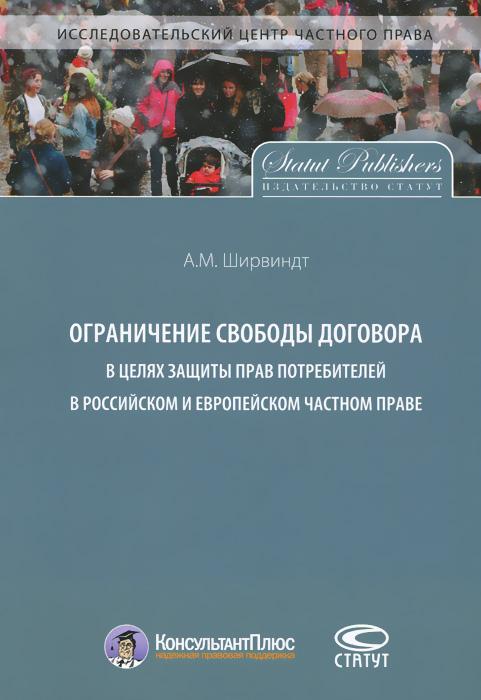 А. М. Ширвиндт Ограничение свободы договора в целях защиты прав потребителей российском и европейском частном праве