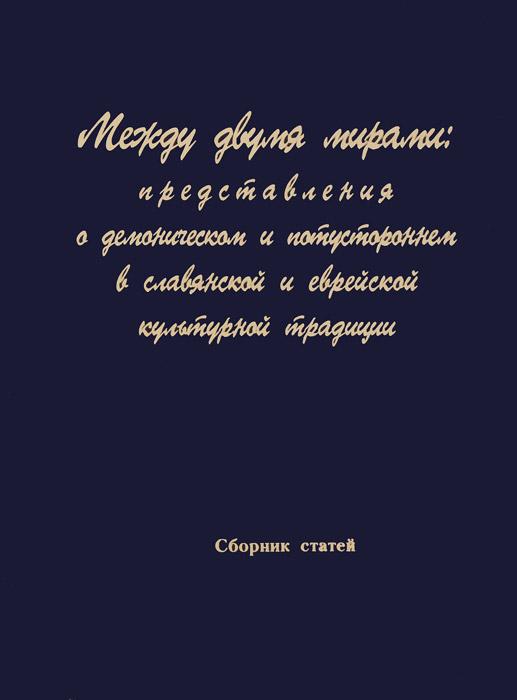 Между двумя мирами. Представления о демоническом и потустороннем в славянской и еврейской традиции
