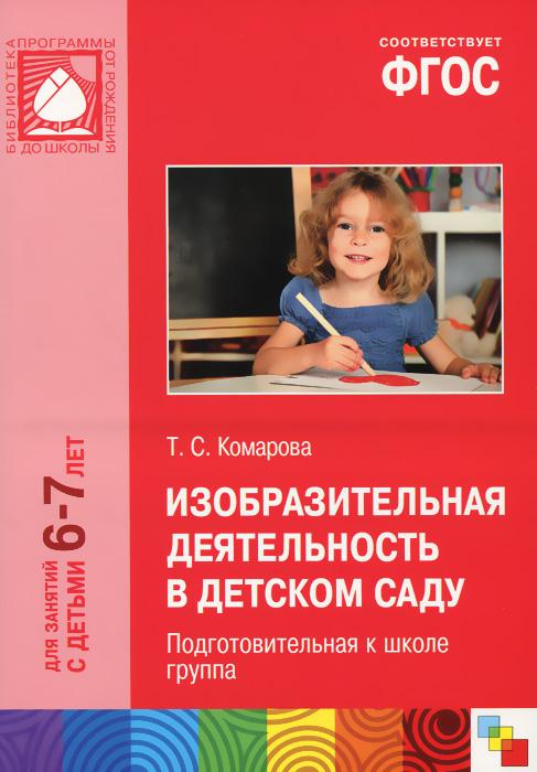 Т. С. Комарова Изобразительная деятельность в детском саду. 6-7 лет. Подготовительная к школе группа