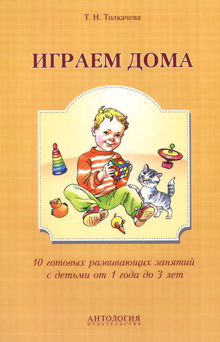 Т. Н. Толкачева Играем дома. 10 готовых развивающих занятий с детьми от 1 года до 3 лет цена и фото