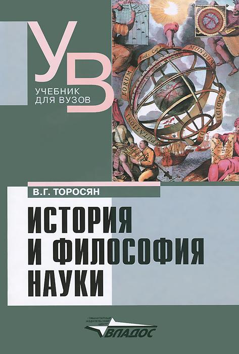 В. Г. Торосян История и философия науки. Учебник для вузов а и липкин философия науки учебник для магистратуры