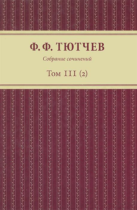 Ф. Ф. Тютчев Ф. Ф. Тютчев. Собрание сочинений. В 3 томах. Том 3. Полутом 2 цена и фото