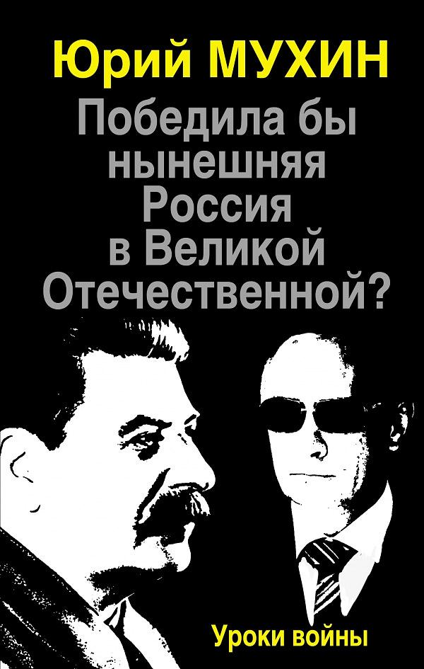 Юрий Мухин Победила бы нынешняя Россия в Великой Отечественной? Уроки войны