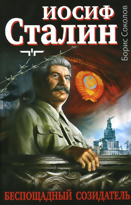 Борис Соколов Иосиф Сталин. Беспощадный созидатель