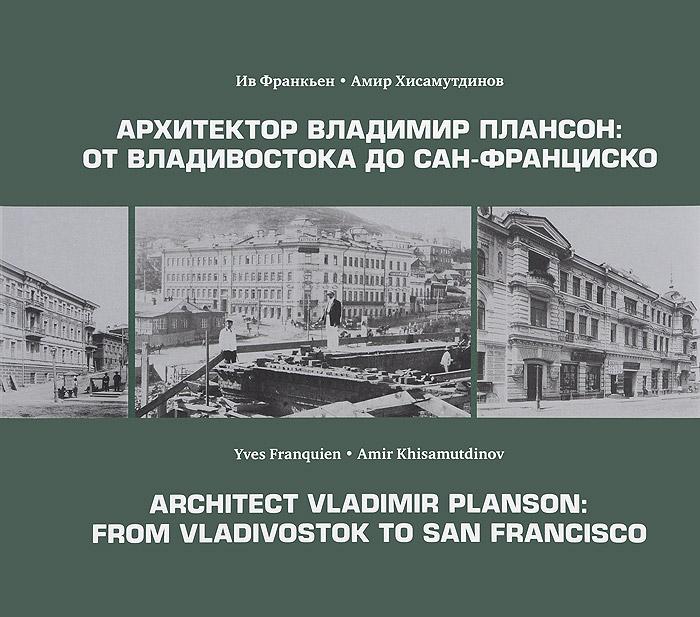 Ив Франкьен, Амир Хисамутдинов Архитектор Владимир Плансон. От Владивостока до Сан-Франциско