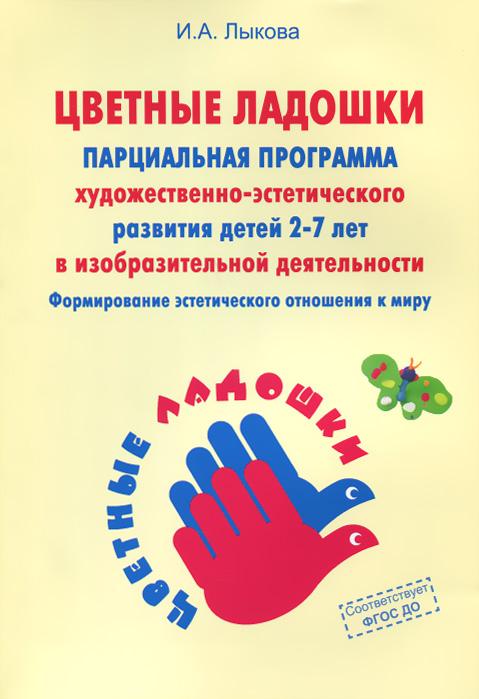 """Книга """"Цветные ладошки"""". Парциальная программа художественно-эстетического развития детей 2-7 лет в изобразительной деятельности. И. А. Лыкова"""
