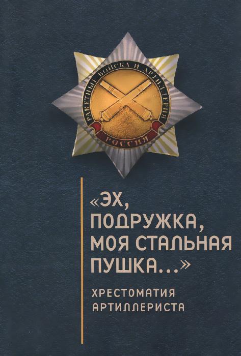 """Книга """"Эх, подружка, моя стальная пушка..."""". Хрестоматия артиллериста. С. Э. Зверев, О. Ю. Ефремов, С. И. Дьяков"""