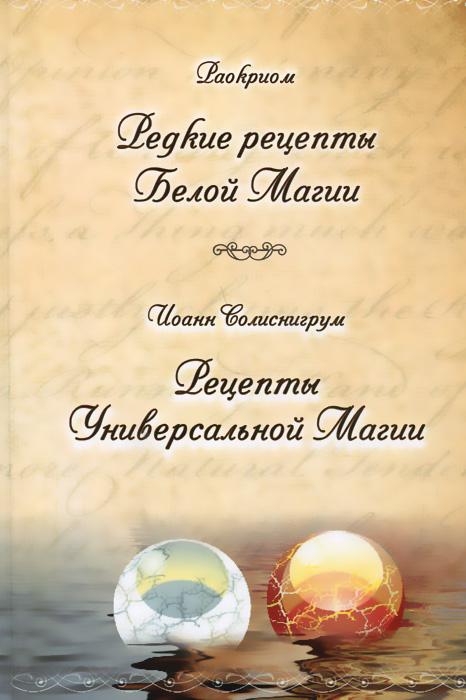 Раокриом, Иоанн Солиснигрум Раокриом. Редкие рецепты Белой Магии. Иоанн Солиснигрум. Рецепты Универсальной Магии цена