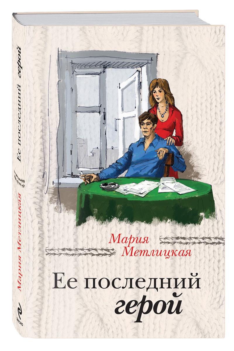 Мария Метлицкая Ее последний герой метлицкая мария пустые хлопоты