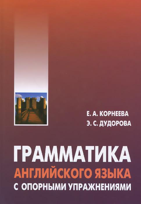 Е. А. Корнеева, Э. С. Дудорова Грамматика английского языка с опорными упражнениями