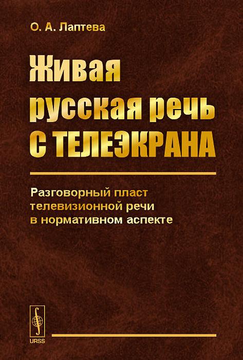 О. А. Лаптева Живая русская речь с телеэкрана. Разговорный пласт телевизионной речи в нормативном аспекте
