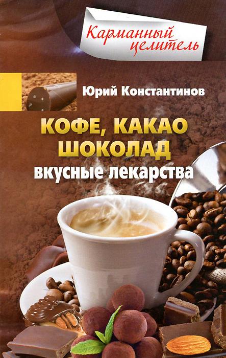 Юрий Константинов Кофе, какао, шоколад. Вкусные лекарства чай  кофе и какао