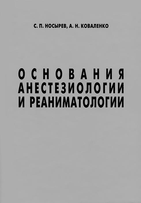 Фото - С. П. Носырев, А. Н. Коваленко Основания анестезиологии и реаниматологии в г зарянская основы реаниматологии и анестезиологии для медицинских колледжей