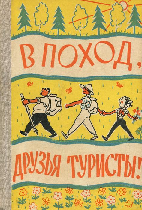 Е. Поляк, В. Попадейкин, В. Струков В поход, друзья туристы!