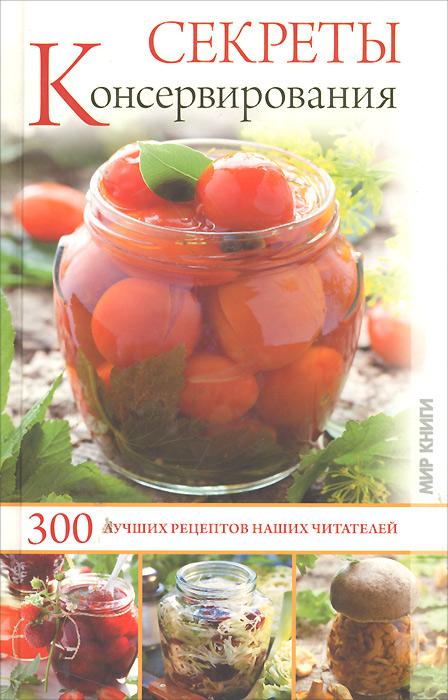 И. С. Румянцева Секреты консервирования. 300 лучших рецептов наших читателей