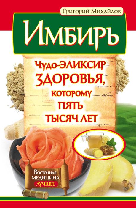 Григорий Михайлов Имбирь. Чудо-элексир здоровья, которому пять тясяч лет имбирь для потенции рецепт