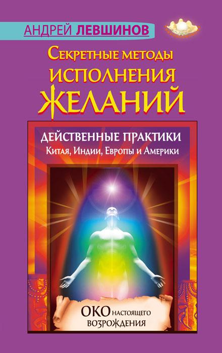 Андрей Левшинов Секретные методы исполнения желаний. Действенные практики Китая, Индии, Европы и Америки
