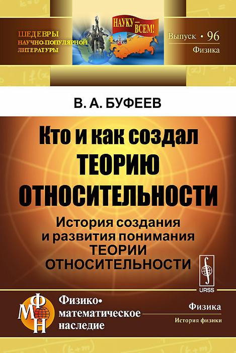 купить В. А. Буфеев Кто и как создал теорию относительности. История создания и развития понимания теории относительности по цене 386 рублей
