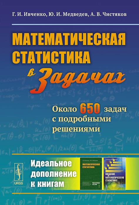 Г. И. Ивченко, Ю. И. Медведев, А. В. Чистяков Математическая статистика в задачах. Около 650 задач с подробными решениями
