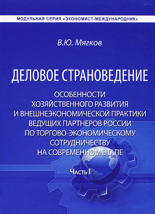 В. Ю. Мягков Деловое страноведение. Особенности хозяйственного развития и внешнеэкономической практики ведущих партнеров России по торгово-экономическому сотрудничеству на современном этапе. Часть 1
