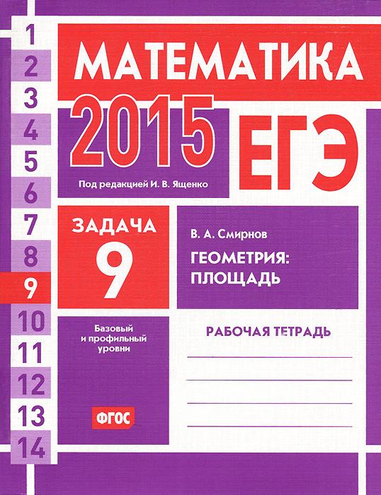 В. А. Смирнов ЕГЭ 2015. Математика. Задача 9. Геометрия. Площадь. Рабочая тетрадь