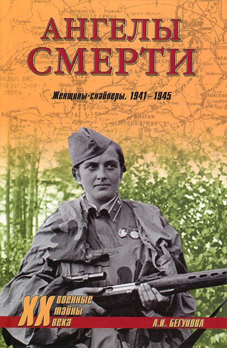 А. И. Бегунова Ангелы смерти. Женщины-снайперы. 1941-1945