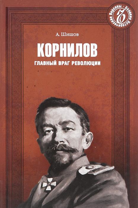 А. Шишов Корнилов. Главный враг революции