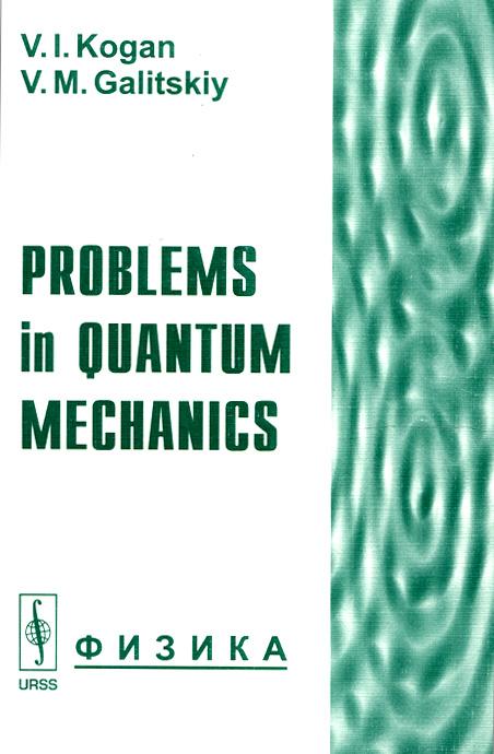 В. И. Коган, В. М. Галицкий Problems in Quantum Mechanics jean pierre gazeau coherent states in quantum physics