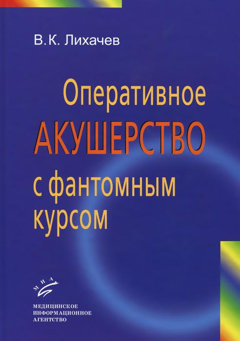 В. К. Лихачев Оперативное акушерство с фантомным курсом. Руководство для врачей