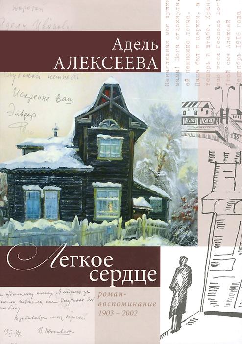 Адель Алексеева Легкое сердце. Роман-воспоминание 1903-2002