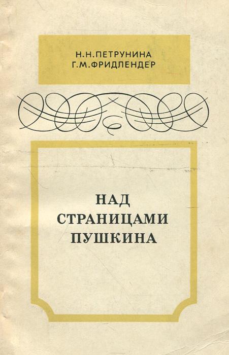 Н. Н. Петрунина, Г. М. Фридлендер Над страницами Пушкина