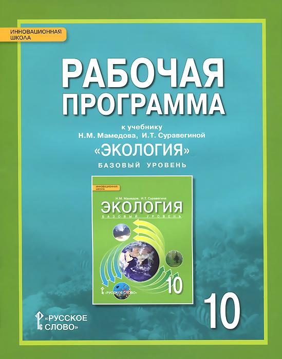 Н. М. Мамедов, И. Т. Суравегина Экология. 10 класс. Базовый уровень. Рабочая программа. К учебнику Н. М. Мамедова, И. Т. Суравегиной