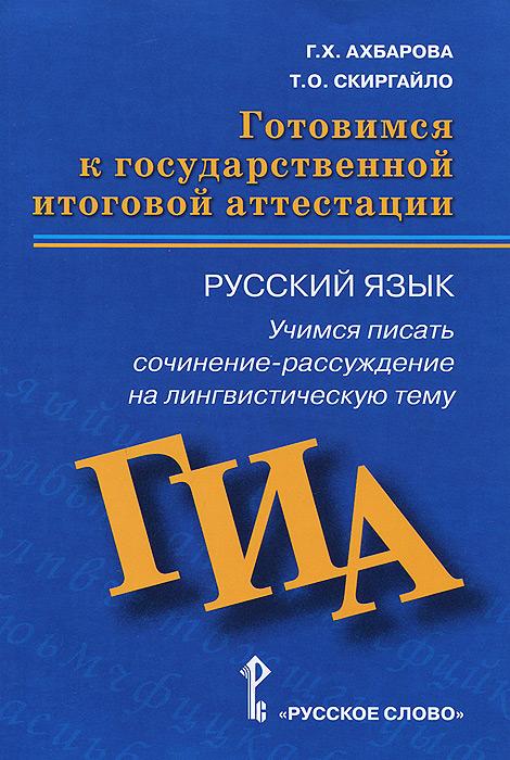 Г. Х. Ахбарова, Т. О. Скиргайло. Русский язык. Готовимся к ГИА. Учимся писать сочинение-рассуждение на лингвистическую тему. Пособие