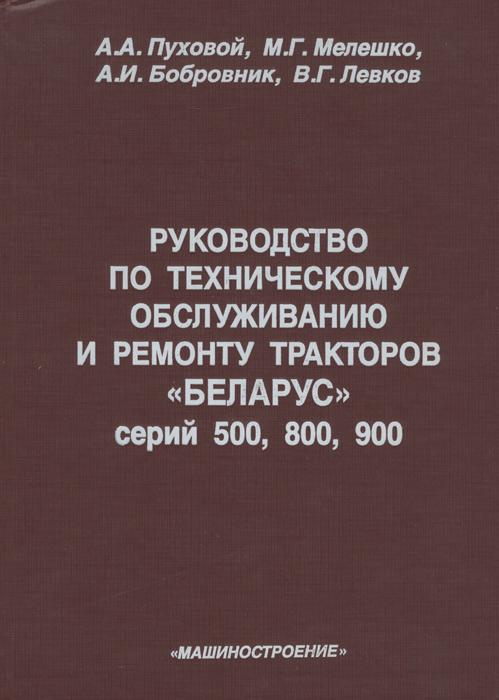 Пуховой А.А Руководство по техническому обслуживанию и ремонту тракторов «Беларус» серий 500, 800, 900. Пуховой А.А