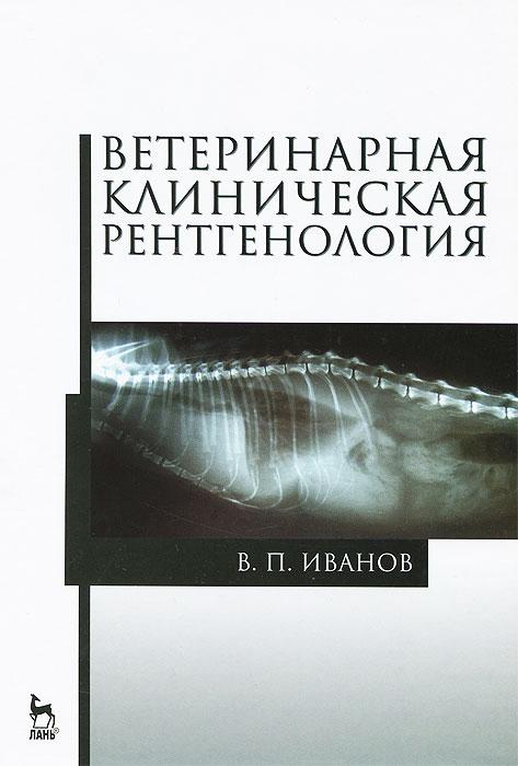 В. П. Иванов Ветеринарная клиническая рентгенология. Учебное пособие