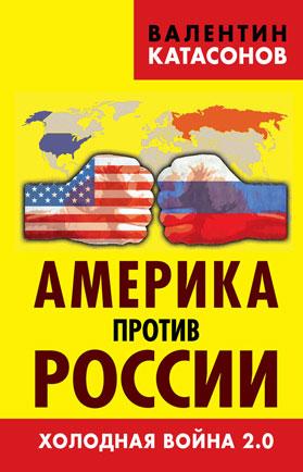 Валентин Катасонов Америка против России. Холодная война 2.0