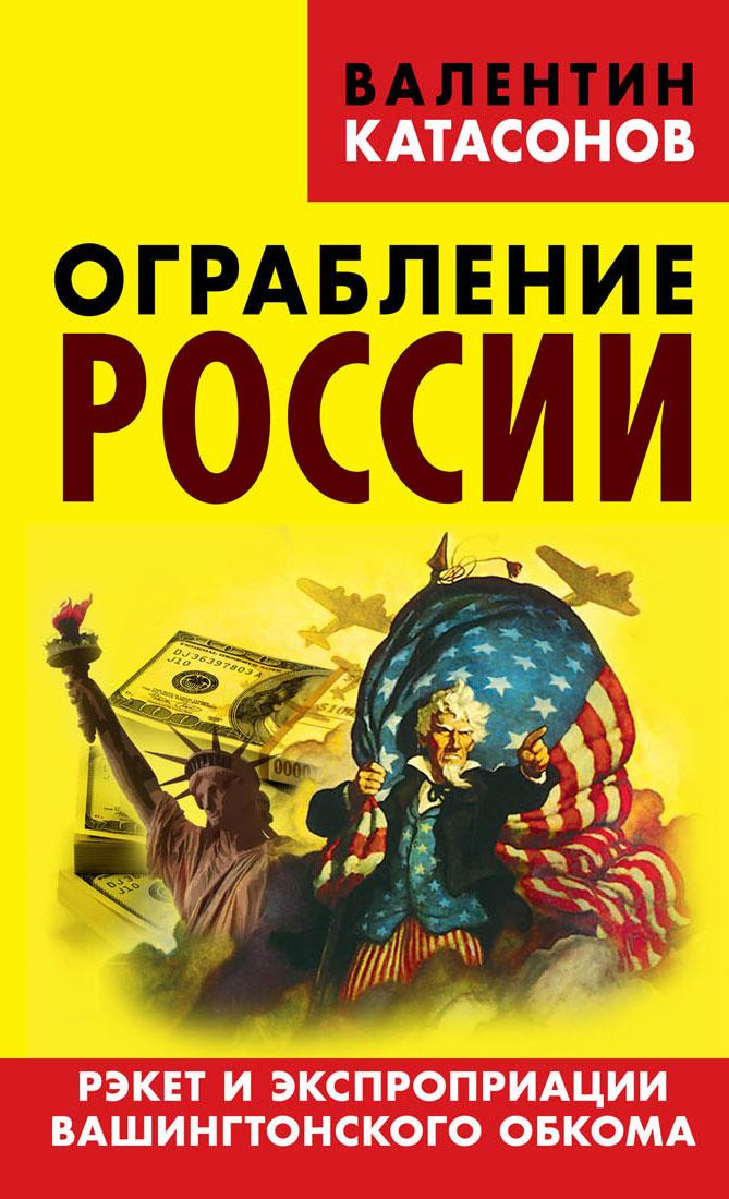 Валентин Катасонов Ограбление России. Рэкет и экспроприации Вашингтонского обкома
