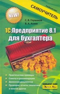 С. В. Глушаков, В. А. Асеев. 1С:Предприятие 8.1 для бухгалтера