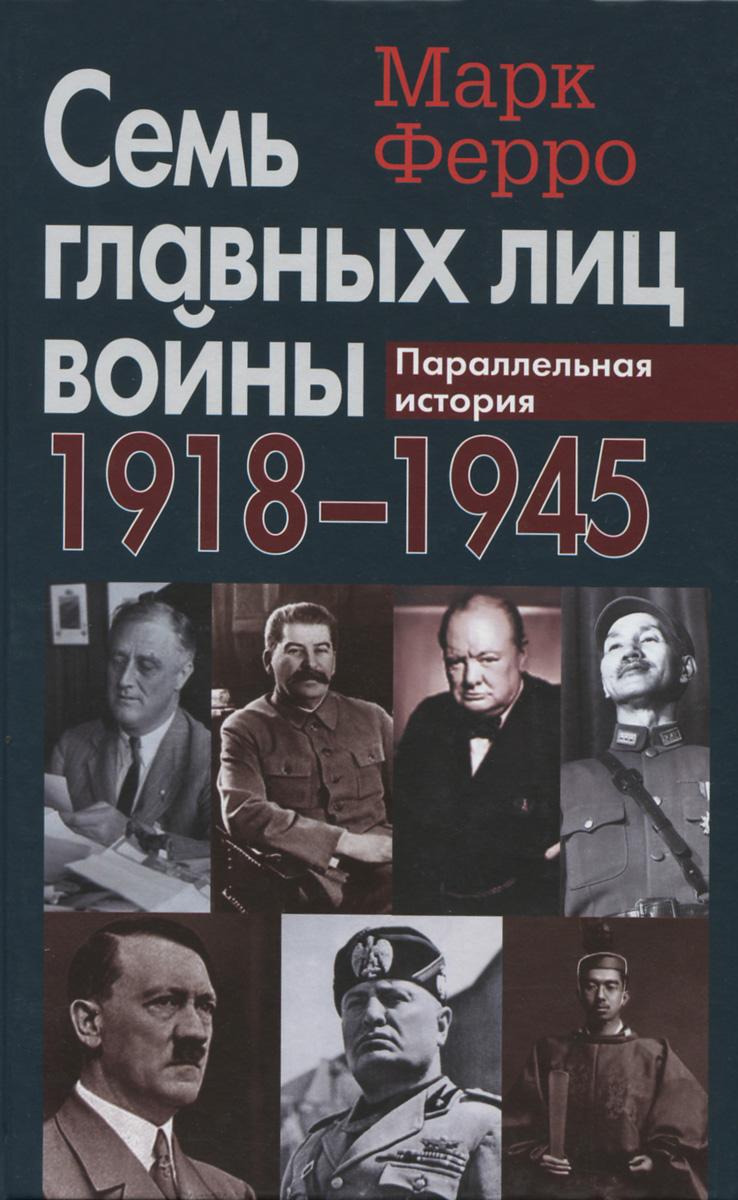 Марк Ферро Семь главных лиц войны. 1918-1945. Параллельная история