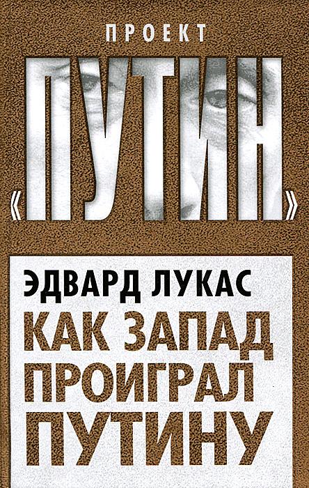 Эдвард Лукас Как Запад проиграл Путину