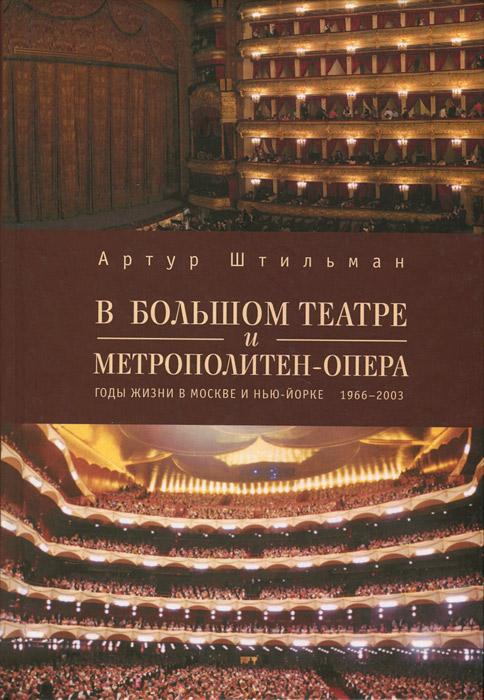 Артур Штильман В Большом театре и Метрополитен-опера. Годы жизни в Москве и Нью-Йорке. 1966-2003