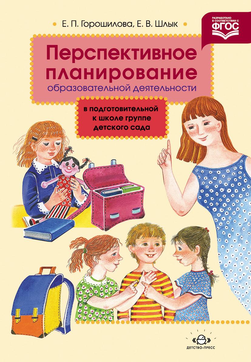 Е. П. Горошилова, Е. В. Шлык Перспективное планирование образовательной деятельности в подготовительной к школе группе детского сада