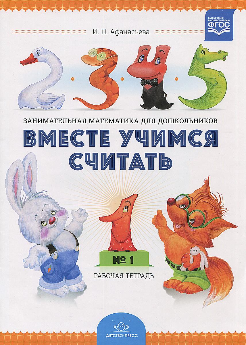 И. П. Афанасьева Вместе учимся считать. Занимательная математика для дошкольников. Рабочая тетрадь №1