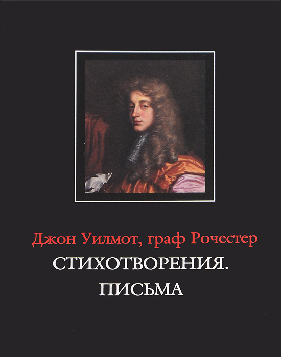 Джон Уилмот, граф Рочестер Джон Уилмот, граф Рочестер. Стихотворения. Письма / John Wilmot, Earl of Rochester: The Poems. The Letters