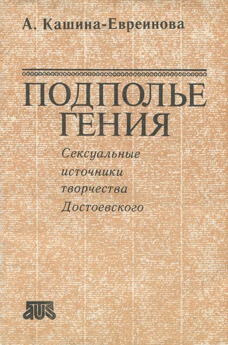 А.Кашина-Евреинова Подполье гения. Сексуальные источники творчества Достоевского