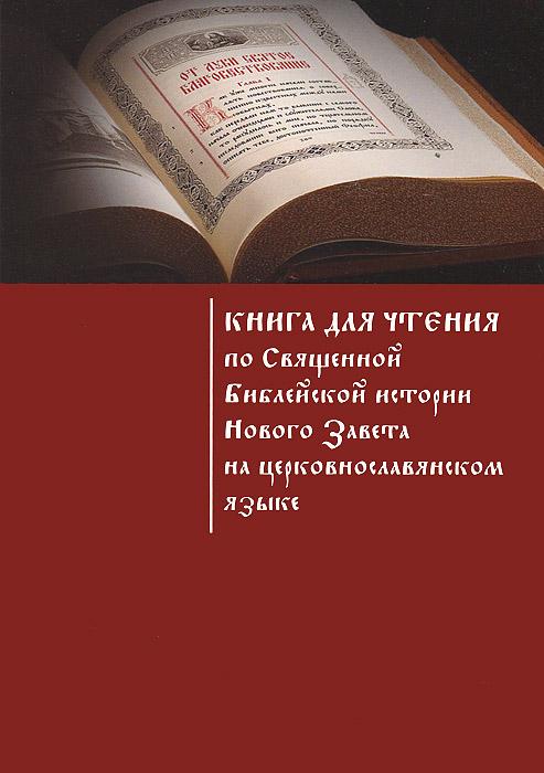 Книга для чтения по Священной Библейской истории Нового Завета на церковнославянском языке. Учебное пособие