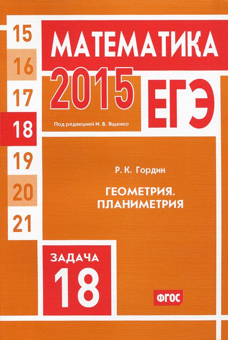 Р. К. Гордин ЕГЭ 2015. Математика. Задача 18. Геометрия. Планиметрия