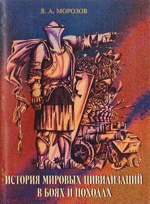 Морозов В. История мировых цивилизаций в боях и походах